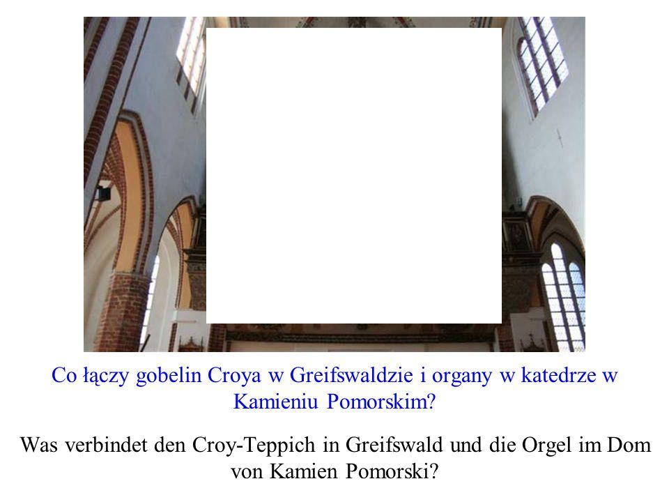 Co łączy gobelin Croya w Greifswaldzie i organy w katedrze w Kamieniu Pomorskim? Was verbindet den Croy-Teppich in Greifswald und die Orgel im Dom von