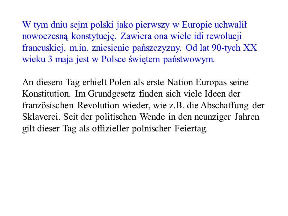 W tym dniu sejm polski jako pierwszy w Europie uchwalił nowoczesną konstytucję. Zawiera ona wiele idi rewolucji francuskiej, m.in. zniesienie pańszczy