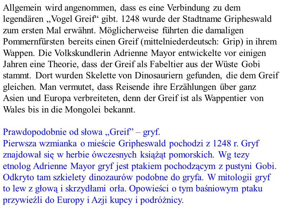 Allgemein wird angenommen, dass es eine Verbindung zu dem legendären Vogel Greif gibt. 1248 wurde der Stadtname Gripheswald zum ersten Mal erwähnt. Mö