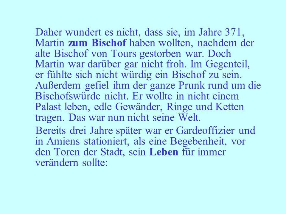 Daher wundert es nicht, dass sie, im Jahre 371, Martin zum Bischof haben wollten, nachdem der alte Bischof von Tours gestorben war. Doch Martin war da