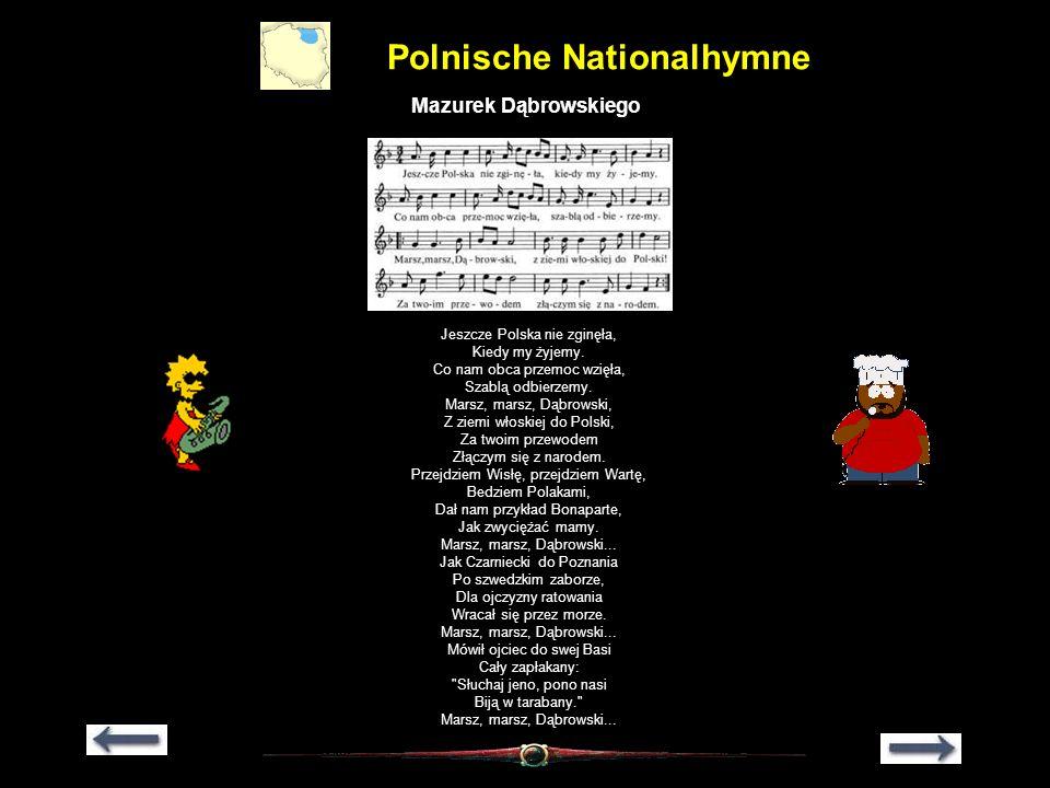 Polnische Nationalhymne Mazurek Dąbrowskiego Jeszcze Polska nie zginęła, Kiedy my żyjemy. Co nam obca przemoc wzięła, Szablą odbierzemy. Marsz, marsz,