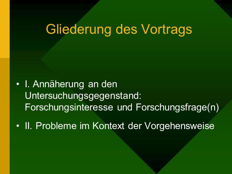 Gliederung des Vortrags I. Annäherung an den Untersuchungsgegenstand: Forschungsinteresse und Forschungsfrage(n) II. Probleme im Kontext der Vorgehens