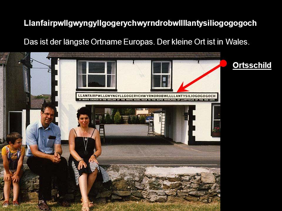 Llanfairpwllgwyngyllgogerychwyrndrobwllllantysiliogogogoch Das ist der längste Ortname Europas. Der kleine Ort ist in Wales. Ortsschild