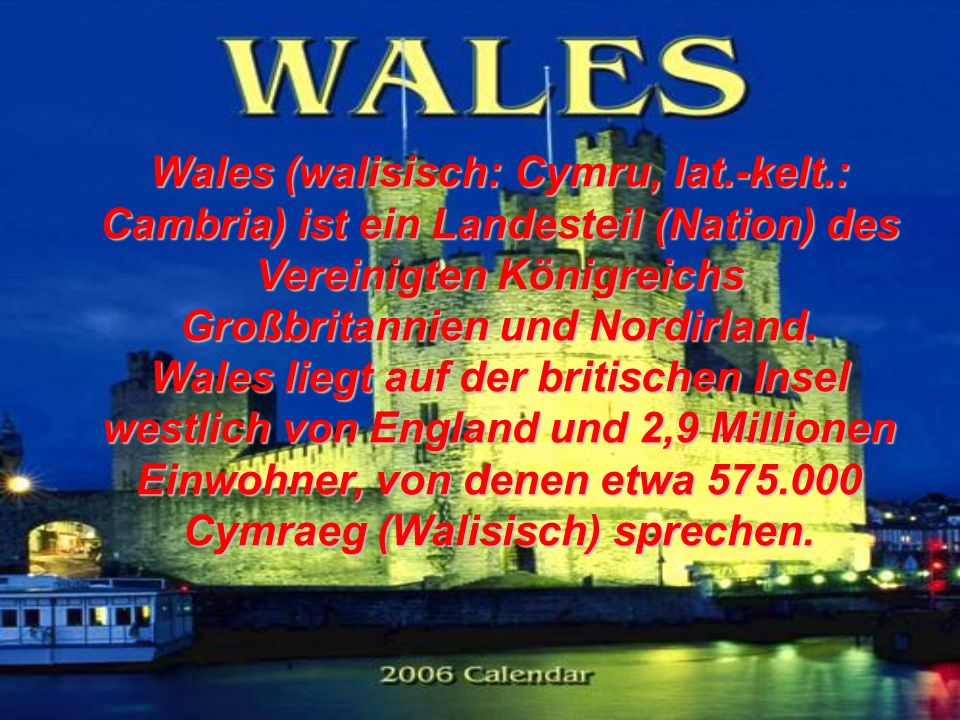 Wales (walisisch: Cymru, lat.-kelt.: Cambria) ist ein Landesteil (Nation) des Vereinigten Königreichs Großbritannien und Nordirland. Wales liegt auf d