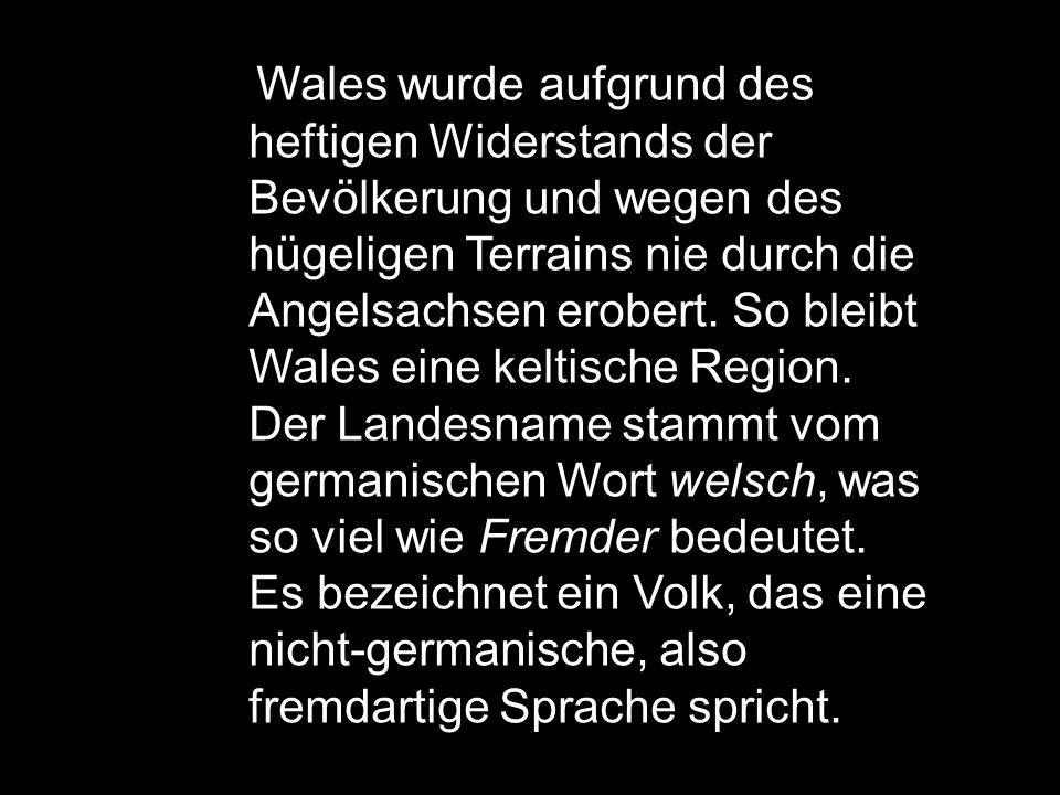 Wales wurde aufgrund des heftigen Widerstands der Bevölkerung und wegen des hügeligen Terrains nie durch die Angelsachsen erobert. So bleibt Wales ein