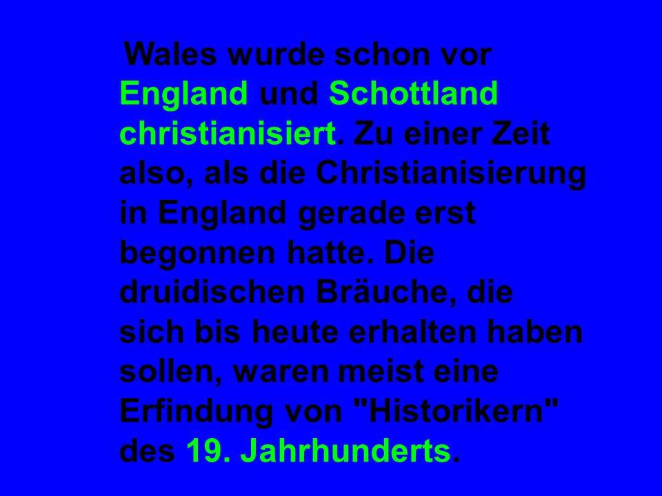 Wales wurde schon vor England und Schottland christianisiert. Zu einer Zeit also, als die Christianisierung in England gerade erst begonnen hatte. Die