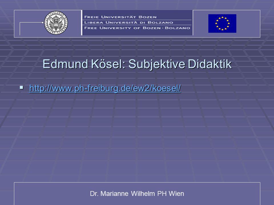 Dr. Marianne Wilhelm PH Wien Edmund Kösel: Subjektive Didaktik http://www.ph-freiburg.de/ew2/koesel/ http://www.ph-freiburg.de/ew2/koesel/ http://www.