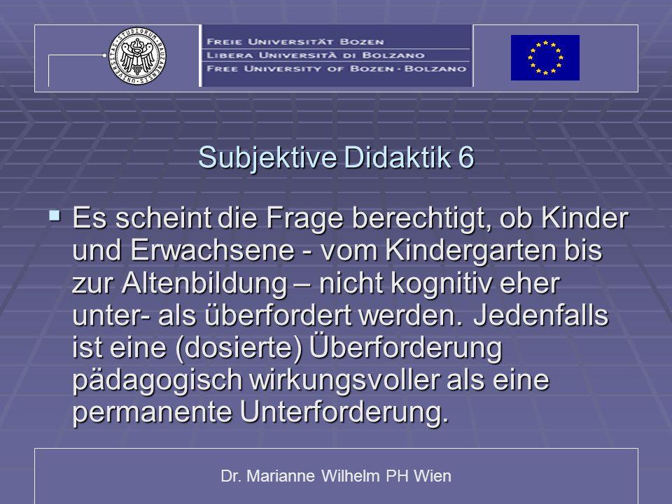 Dr. Marianne Wilhelm PH Wien Subjektive Didaktik 6 Es scheint die Frage berechtigt, ob Kinder und Erwachsene - vom Kindergarten bis zur Altenbildung –