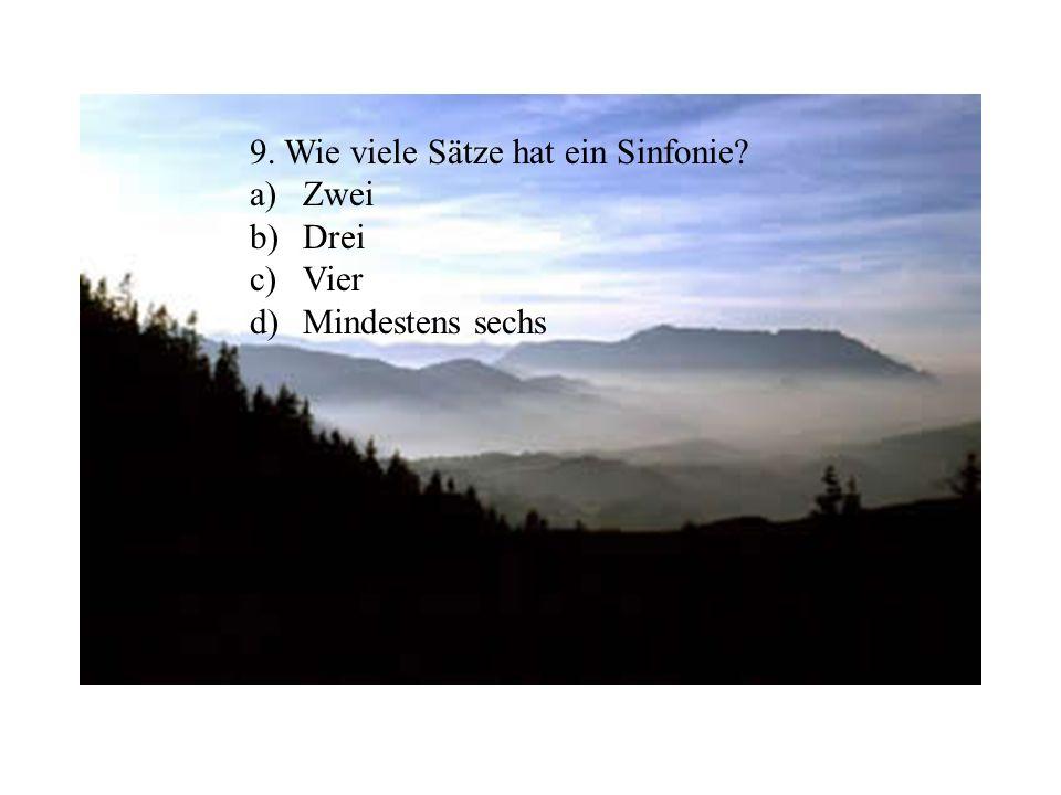 9. Wie viele Sätze hat ein Sinfonie? a)Zwei b)Drei c)Vier d)Mindestens sechs