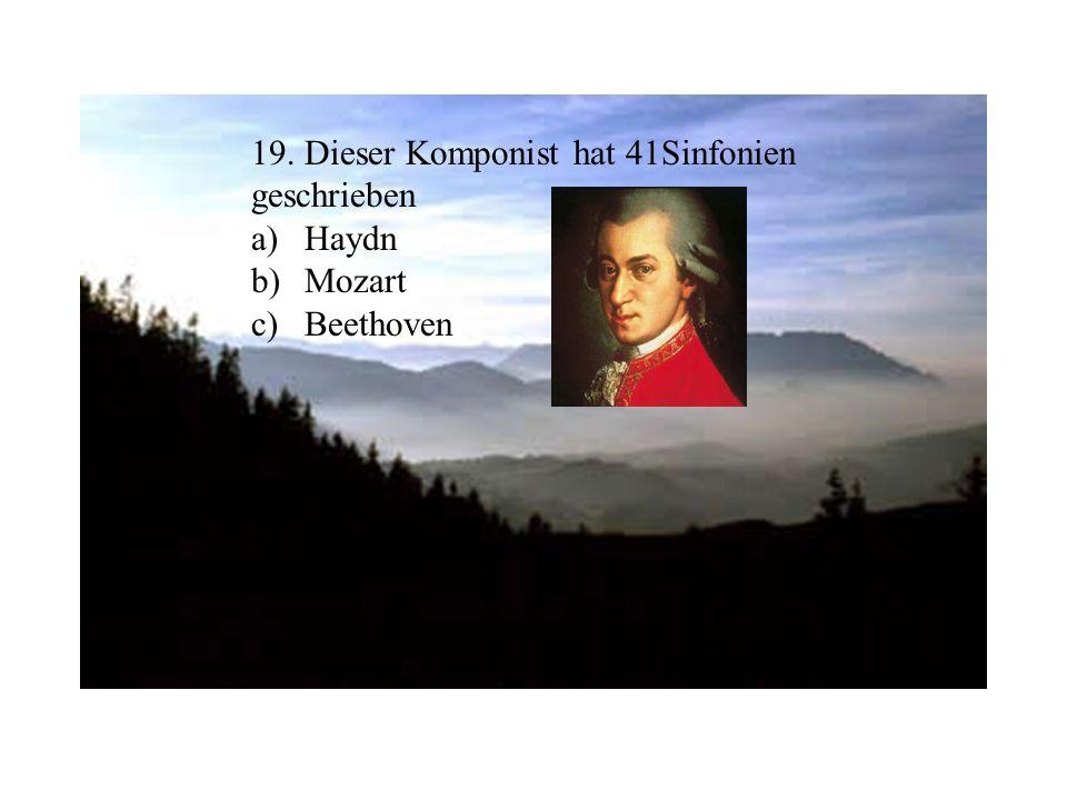 19. Dieser Komponist hat 41Sinfonien geschrieben a)Haydn b)Mozart c)Beethoven