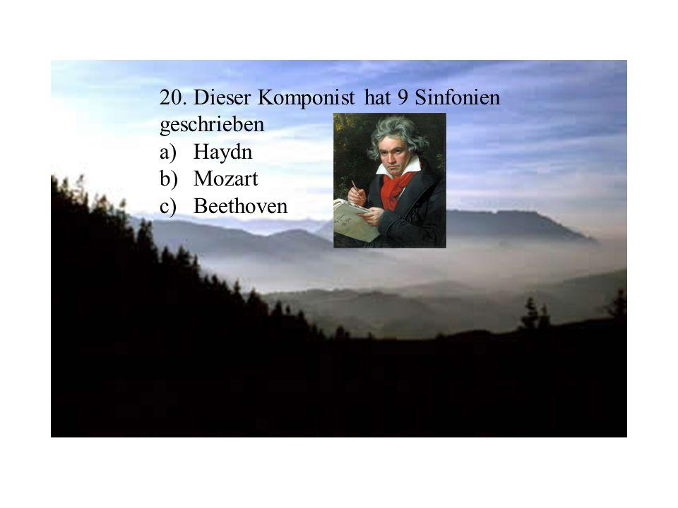 20. Dieser Komponist hat 9 Sinfonien geschrieben a)Haydn b)Mozart c)Beethoven