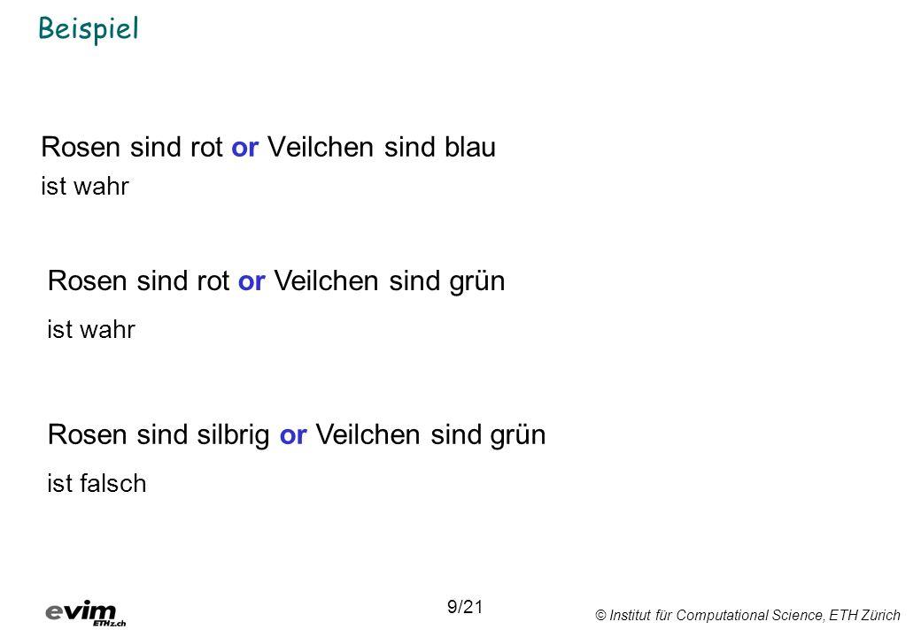 © Institut für Computational Science, ETH Zürich Beispiel 9/21 Rosen sind rot or Veilchen sind blau ist wahr Rosen sind rot or Veilchen sind grün ist wahr Rosen sind silbrig or Veilchen sind grün ist falsch