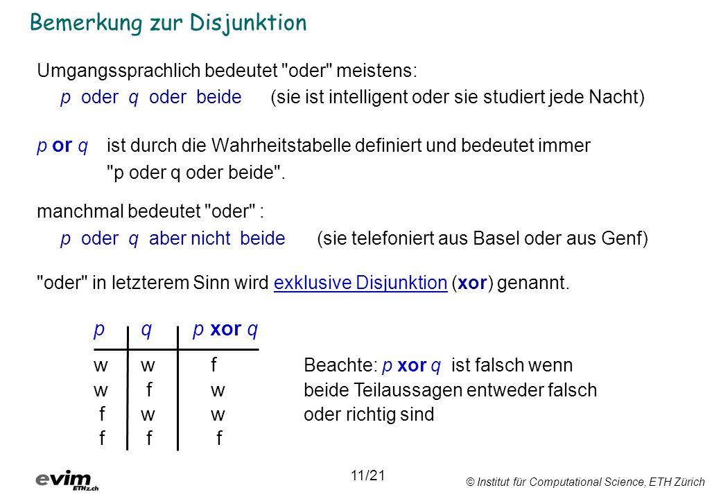 © Institut für Computational Science, ETH Zürich Bemerkung zur Disjunktion Umgangssprachlich bedeutet oder meistens: p oder q oder beide (sie ist intelligent oder sie studiert jede Nacht) p or q ist durch die Wahrheitstabelle definiert und bedeutet immer p oder q oder beide .