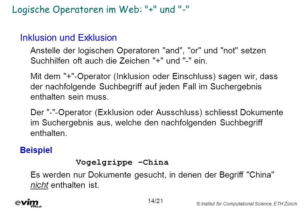 © Institut für Computational Science, ETH Zürich Logische Operatoren im Web: + und - Inklusion und Exklusion Anstelle der logischen Operatoren and , or und not setzen Suchhilfen oft auch die Zeichen + und - ein.