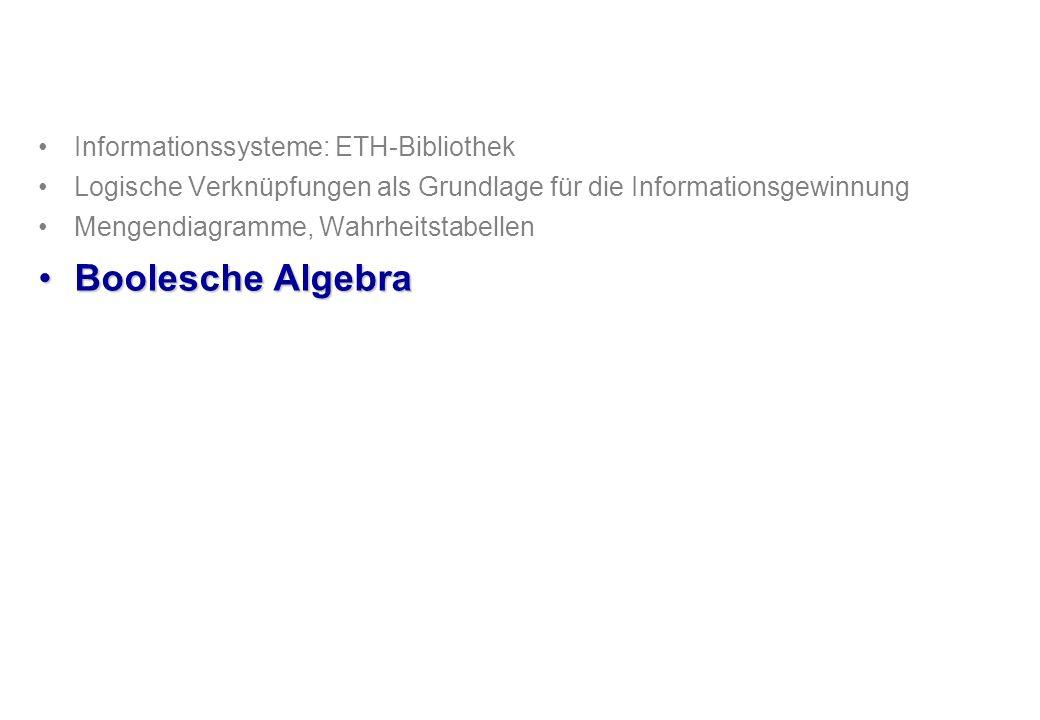 Informationssysteme: ETH-Bibliothek Logische Verknüpfungen als Grundlage für die Informationsgewinnung Mengendiagramme, Wahrheitstabellen Boolesche AlgebraBoolesche Algebra