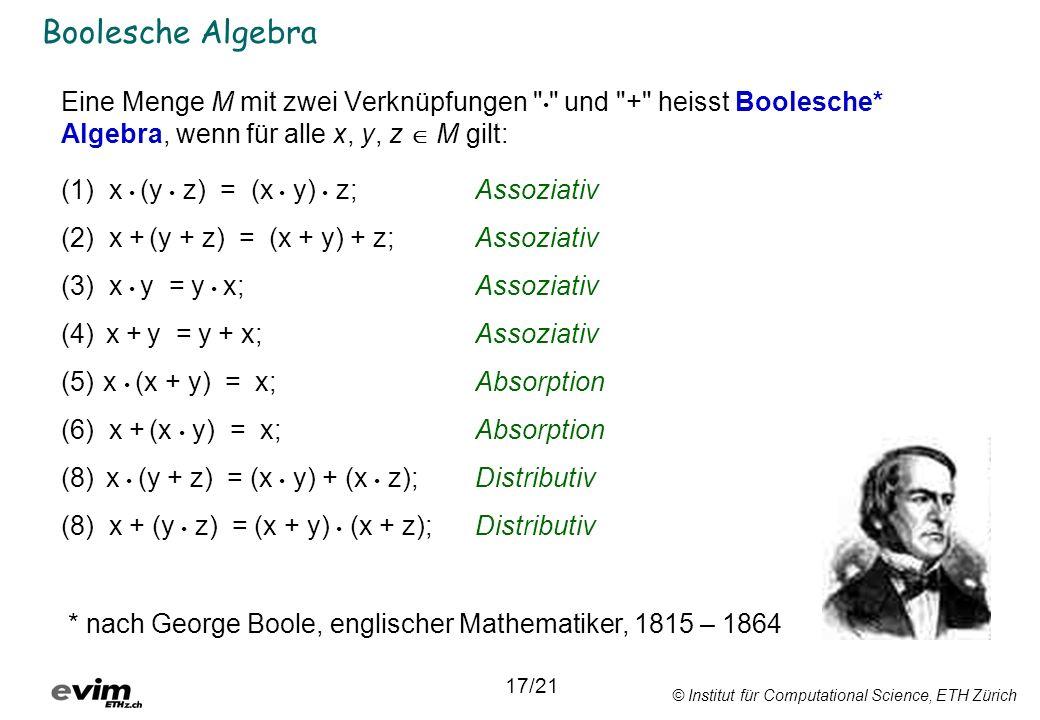 © Institut für Computational Science, ETH Zürich Boolesche Algebra Eine Menge M mit zwei Verknüpfungen und + heisst Boolesche* Algebra, wenn für alle x, y, z M gilt: (1) x (y z) = (x y) z;Assoziativ (2) x + (y + z) = (x + y) + z;Assoziativ (3) x y = y x;Assoziativ (4) x + y = y + x;Assoziativ (5) x (x + y) = x;Absorption (6) x + (x y) = x;Absorption (8) x (y + z) = (x y) + (x z);Distributiv (8) x + (y z) = (x + y) (x + z);Distributiv 17/21 * nach George Boole, englischer Mathematiker, 1815 – 1864