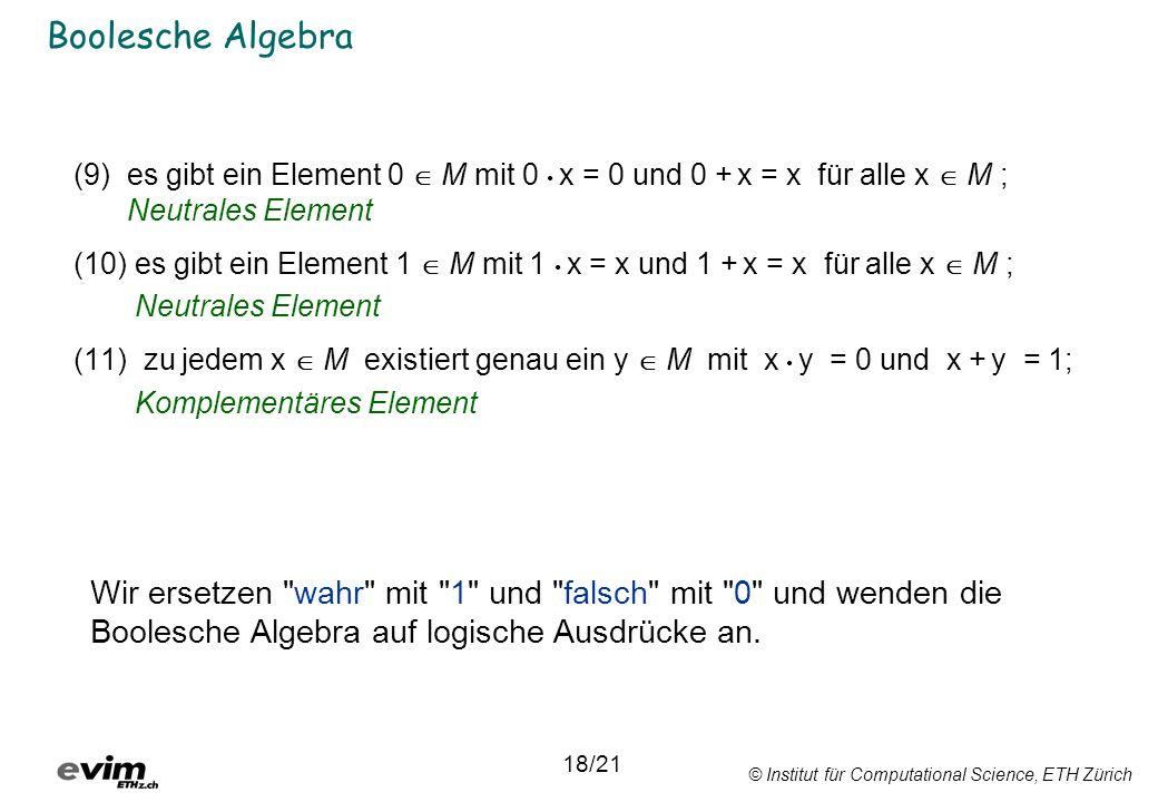 © Institut für Computational Science, ETH Zürich Boolesche Algebra (9)es gibt ein Element 0 M mit 0 x = 0 und 0 + x = x für alle x M ; Neutrales Element (10) es gibt ein Element 1 M mit 1 x = x und 1 + x = x für alle x M ; Neutrales Element (11) zu jedem x M existiert genau ein y M mit x y = 0 und x + y = 1; Komplementäres Element 18/21 Wir ersetzen wahr mit 1 und falsch mit 0 und wenden die Boolesche Algebra auf logische Ausdrücke an.
