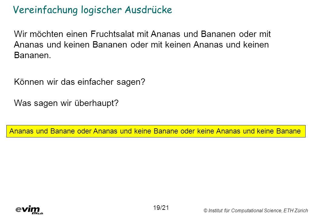 © Institut für Computational Science, ETH Zürich Vereinfachung logischer Ausdrücke 19/21 Ananas und Banane oder Ananas und keine Banane oder keine Ananas und keine Banane Wir möchten einen Fruchtsalat mit Ananas und Bananen oder mit Ananas und keinen Bananen oder mit keinen Ananas und keinen Bananen.