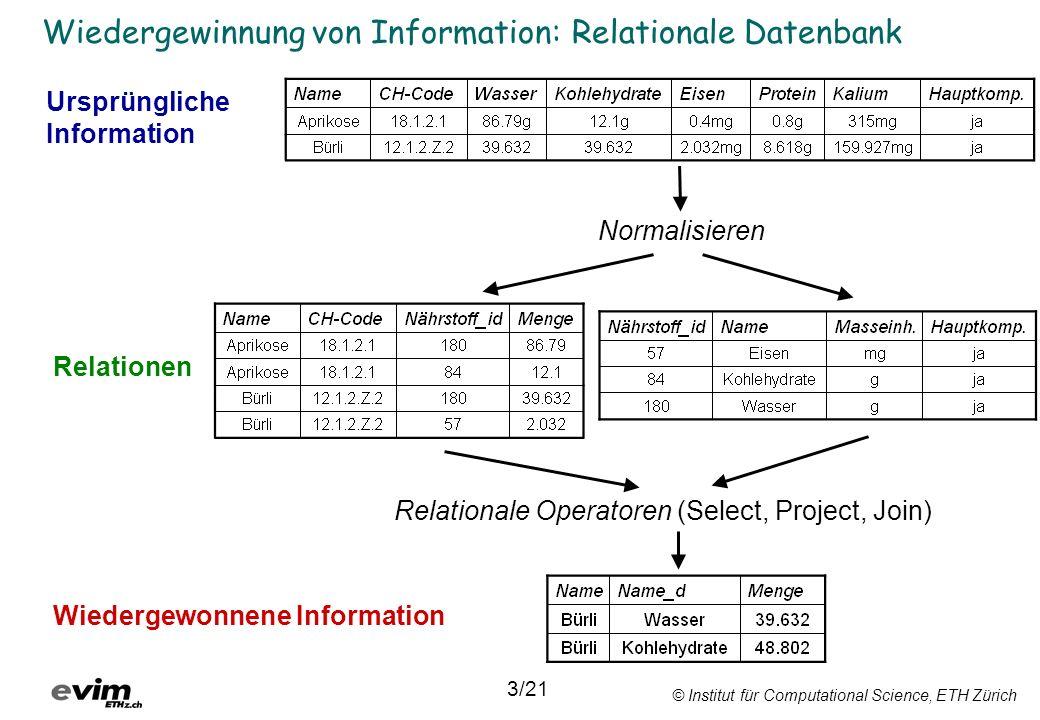 © Institut für Computational Science, ETH Zürich Wiedergewinnung von Information: Relationale Datenbank Normalisieren Relationale Operatoren (Select, Project, Join) Ursprüngliche Information Relationen Wiedergewonnene Information 3/21