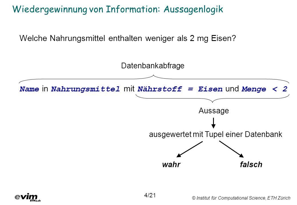 © Institut für Computational Science, ETH Zürich Wiedergewinnung von Information: Aussagenlogik Welche Nahrungsmittel enthalten weniger als 2 mg Eisen.