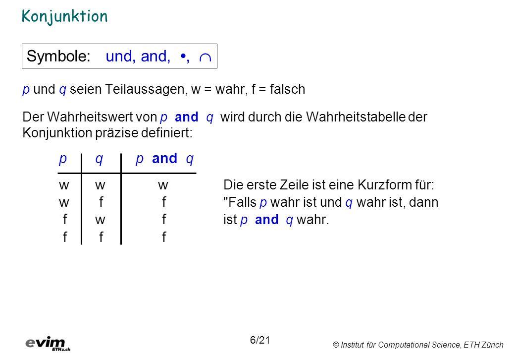 © Institut für Computational Science, ETH Zürich Konjunktion p und q seien Teilaussagen, w = wahr, f = falsch Der Wahrheitswert von p and q wird durch die Wahrheitstabelle der Konjunktion präzise definiert: pq p and q ww w Die erste Zeile ist eine Kurzform für: w f f Falls p wahr ist und q wahr ist, dann fw f ist p and q wahr.