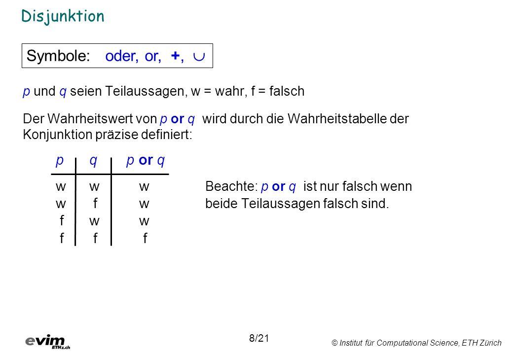 © Institut für Computational Science, ETH Zürich Disjunktion p und q seien Teilaussagen, w = wahr, f = falsch Der Wahrheitswert von p or q wird durch die Wahrheitstabelle der Konjunktion präzise definiert: pq p or q www Beachte: p or q ist nur falsch wenn w fw beide Teilaussagen falsch sind.