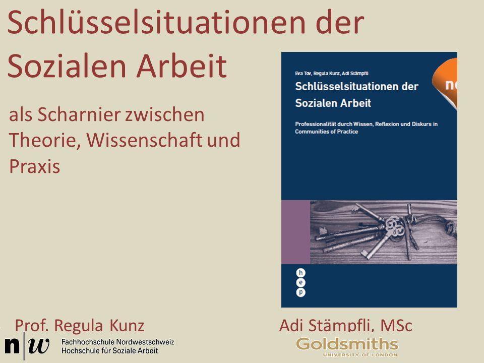 Schlüsselsituationen der Sozialen Arbeit als Scharnier zwischen Theorie, Wissenschaft und Praxis Prof. Regula Kunz Adi Stämpfli, MSc