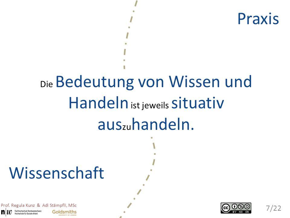 Wissenschaft Praxis Die Bedeutung von Wissen und Handeln ist jeweils situativ aus zu handeln. Prof. Regula Kunz & Adi Stämpfli, MSc 7/22