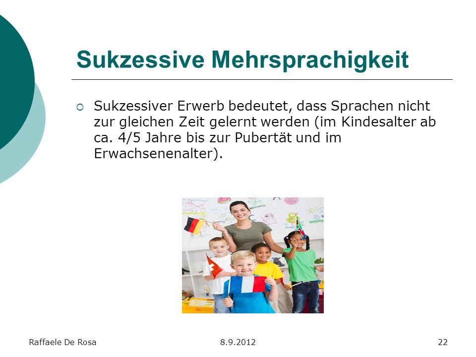 Raffaele De Rosa8.9.201222 Sukzessive Mehrsprachigkeit Sukzessiver Erwerb bedeutet, dass Sprachen nicht zur gleichen Zeit gelernt werden (im Kindesalt