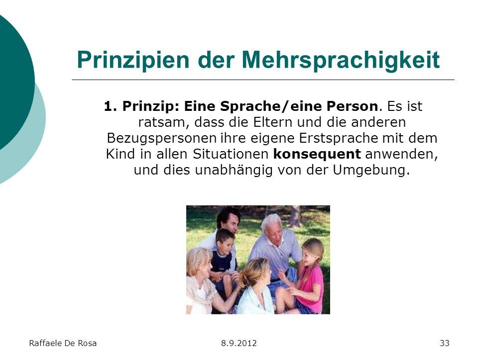 Raffaele De Rosa8.9.201233 Prinzipien der Mehrsprachigkeit 1. Prinzip: Eine Sprache/eine Person. Es ist ratsam, dass die Eltern und die anderen Bezugs
