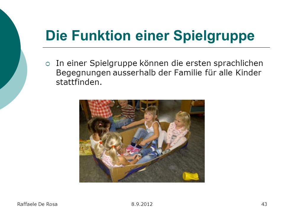 Raffaele De Rosa8.9.201243 Die Funktion einer Spielgruppe In einer Spielgruppe können die ersten sprachlichen Begegnungen ausserhalb der Familie für a
