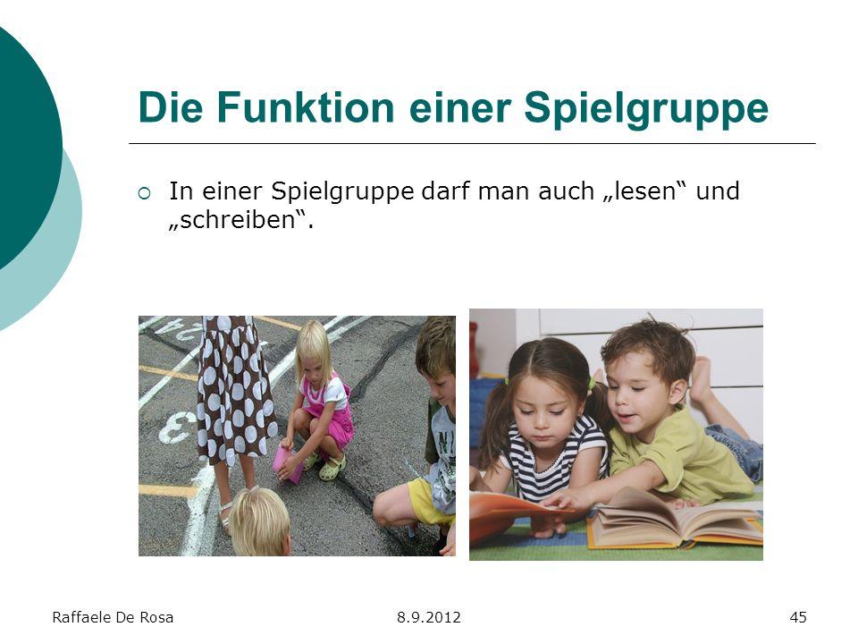 Raffaele De Rosa8.9.201245 Die Funktion einer Spielgruppe In einer Spielgruppe darf man auch lesen und schreiben.