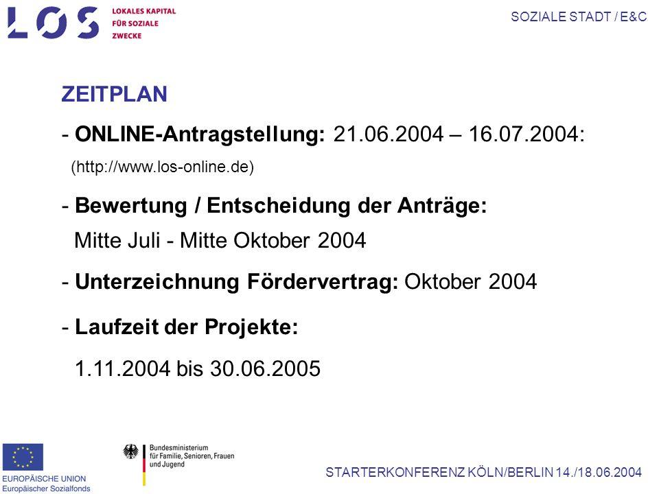SOZIALE STADT / E&C STARTERKONFERENZ KÖLN/BERLIN 14./18.06.2004 ZEITPLAN - ONLINE-Antragstellung: 21.06.2004 – 16.07.2004: (http://www.los-online.de) - Bewertung / Entscheidung der Anträge: Mitte Juli - Mitte Oktober 2004 - Unterzeichnung Fördervertrag: Oktober 2004 - Laufzeit der Projekte: 1.11.2004 bis 30.06.2005
