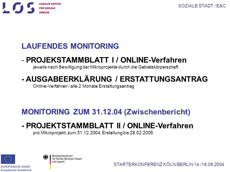 SOZIALE STADT / E&C STARTERKONFERENZ KÖLN/BERLIN 14./18.06.2004 LAUFENDES MONITORING - PROJEKSTAMMBLATT I / ONLINE-Verfahren jeweils nach Bewilligung der Mikroprojekte durch die Gebietskörperschaft - AUSGABEERKLÄRUNG / ERSTATTUNGSANTRAG Online-Verfahren / alle 2 Monate Erstattungsantrag MONITORING ZUM 31.12.04 (Zwischenbericht) - PROJEKTSTAMMBLATT II / ONLINE-Verfahren pro Mikroprojekt, zum 31.12.2004, Erstellung bis 28.02.2005