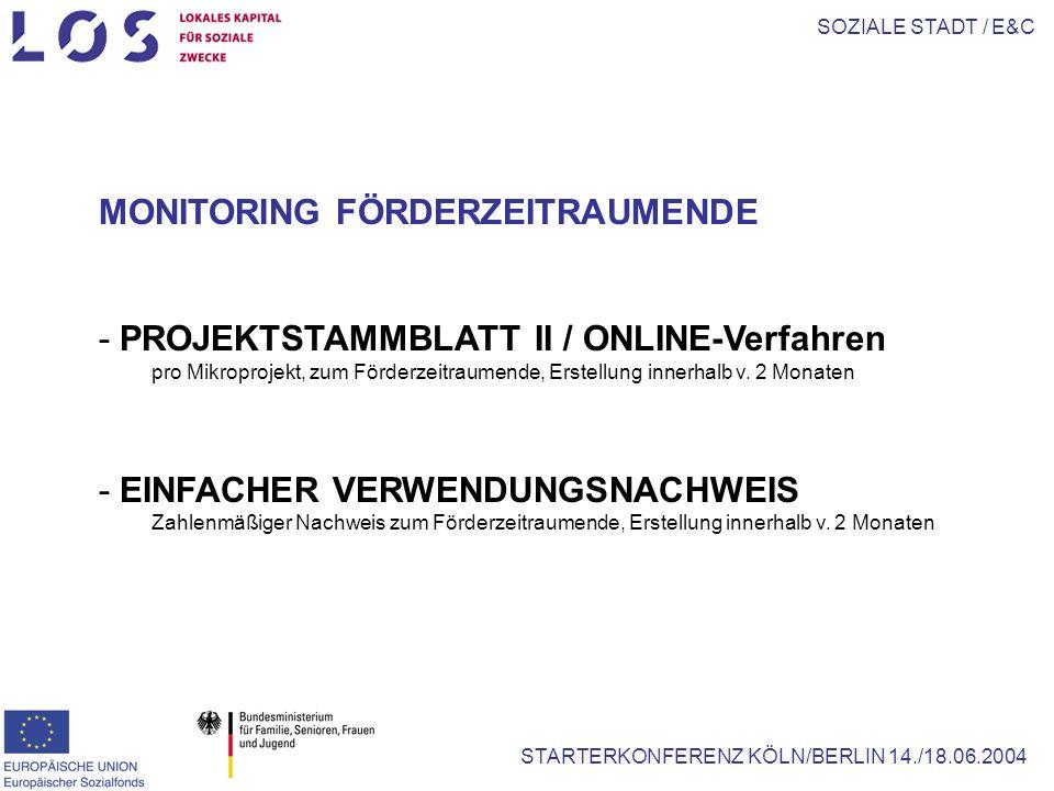 SOZIALE STADT / E&C STARTERKONFERENZ KÖLN/BERLIN 14./18.06.2004 MONITORING FÖRDERZEITRAUMENDE - PROJEKTSTAMMBLATT II / ONLINE-Verfahren pro Mikroprojekt, zum Förderzeitraumende, Erstellung innerhalb v.