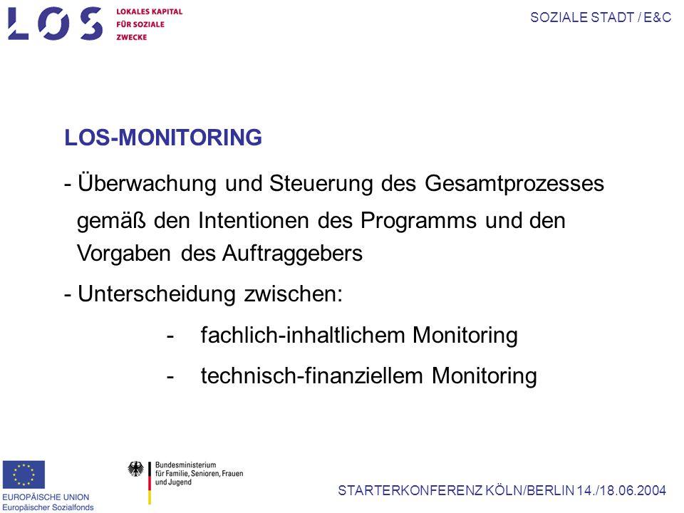SOZIALE STADT / E&C STARTERKONFERENZ KÖLN/BERLIN 14./18.06.2004 LOS-MONITORING - Überwachung und Steuerung des Gesamtprozesses gemäß den Intentionen des Programms und den Vorgaben des Auftraggebers - Unterscheidung zwischen: -fachlich-inhaltlichem Monitoring -technisch-finanziellem Monitoring