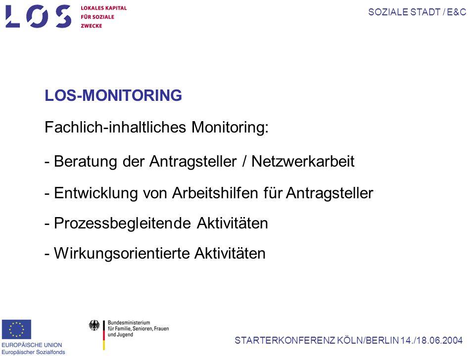 SOZIALE STADT / E&C STARTERKONFERENZ KÖLN/BERLIN 14./18.06.2004 LOS-MONITORING Fachlich-inhaltliches Monitoring: - Beratung der Antragsteller / Netzwerkarbeit - Entwicklung von Arbeitshilfen für Antragsteller - Prozessbegleitende Aktivitäten - Wirkungsorientierte Aktivitäten