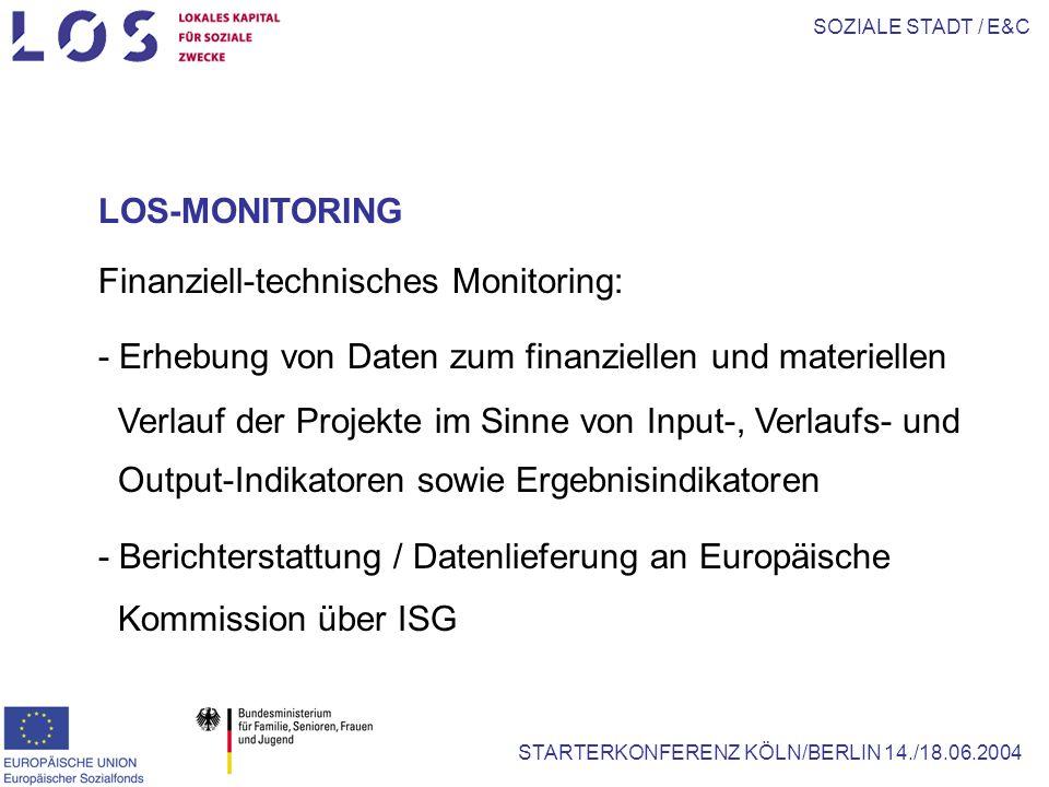 SOZIALE STADT / E&C STARTERKONFERENZ KÖLN/BERLIN 14./18.06.2004 LOS-MONITORING Finanziell-technisches Monitoring: - Erhebung von Daten zum finanziellen und materiellen Verlauf der Projekte im Sinne von Input-, Verlaufs- und Output-Indikatoren sowie Ergebnisindikatoren - Berichterstattung / Datenlieferung an Europäische Kommission über ISG