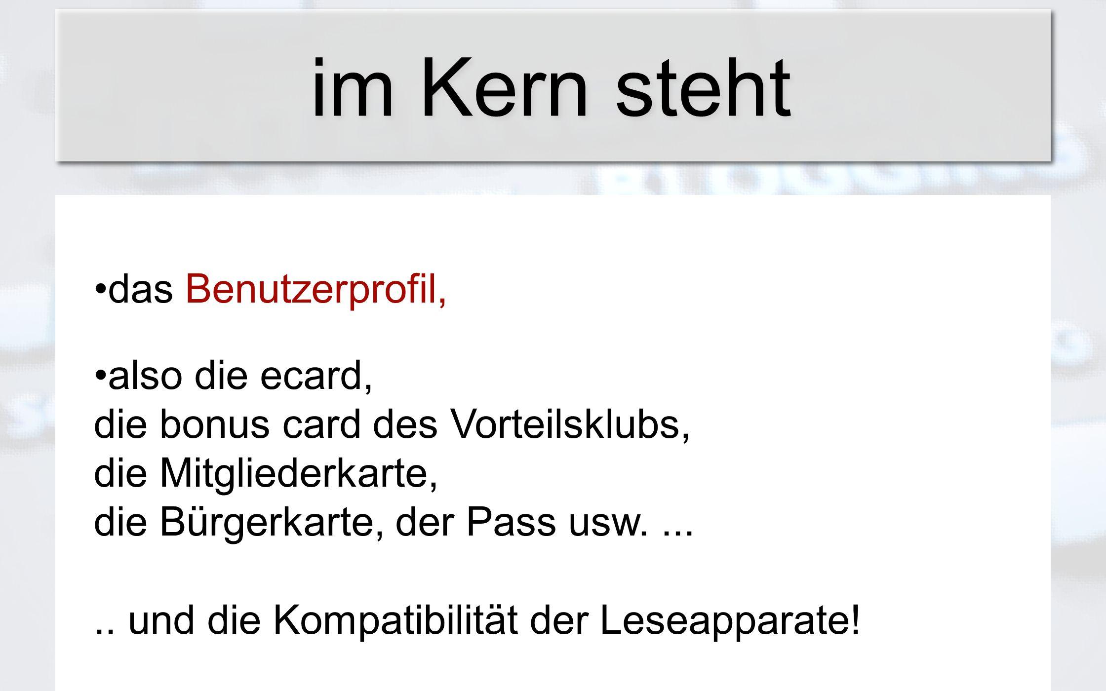 im Kern steht das Benutzerprofil, also die ecard, die bonus card des Vorteilsklubs, die Mitgliederkarte, die Bürgerkarte, der Pass usw...... und die K