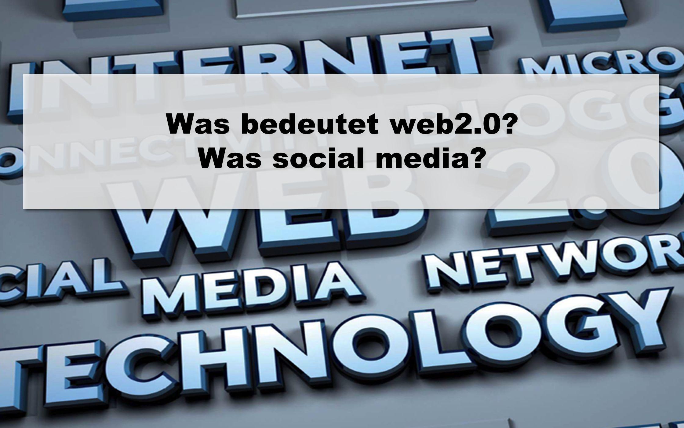 2 1 Was bedeutet web2.0? Was social media?