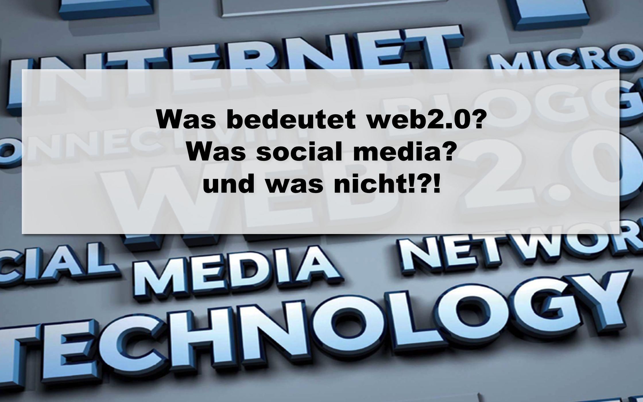 3 1 Was bedeutet web2.0? Was social media? und was nicht!?!