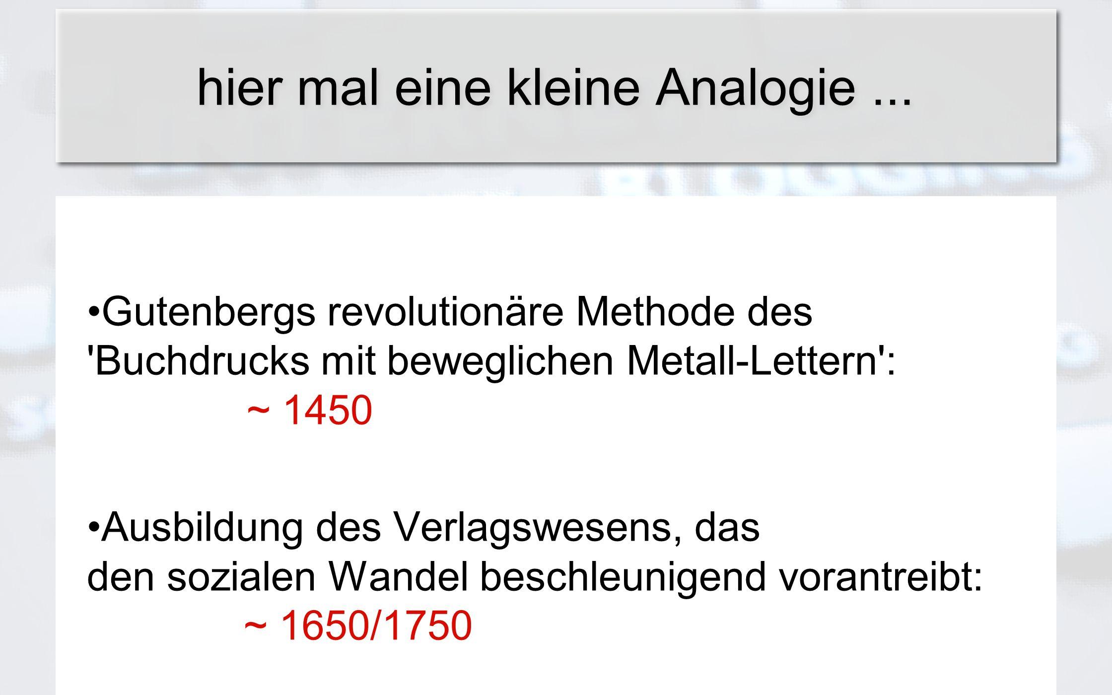 Gutenbergs revolutionäre Methode des 'Buchdrucks mit beweglichen Metall-Lettern': ~ 1450 Ausbildung des Verlagswesens, das den sozialen Wandel beschle