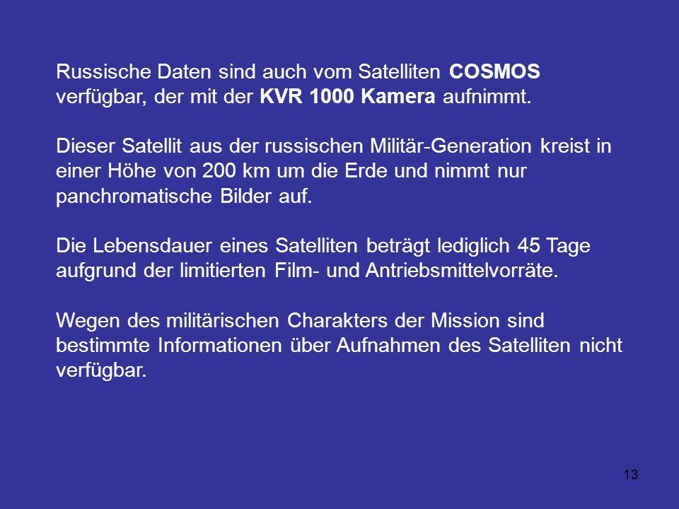 13 Russische Daten sind auch vom Satelliten COSMOS verfügbar, der mit der KVR 1000 Kamera aufnimmt. Dieser Satellit aus der russischen Militär-Generat