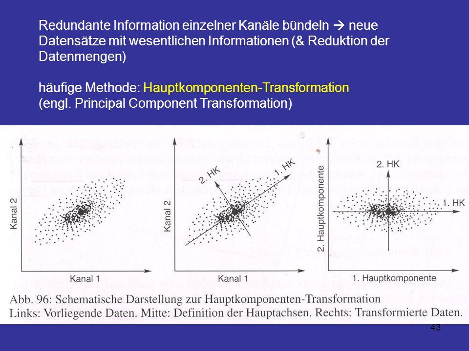 43 Redundante Information einzelner Kanäle bündeln neue Datensätze mit wesentlichen Informationen (& Reduktion der Datenmengen) häufige Methode: Haupt
