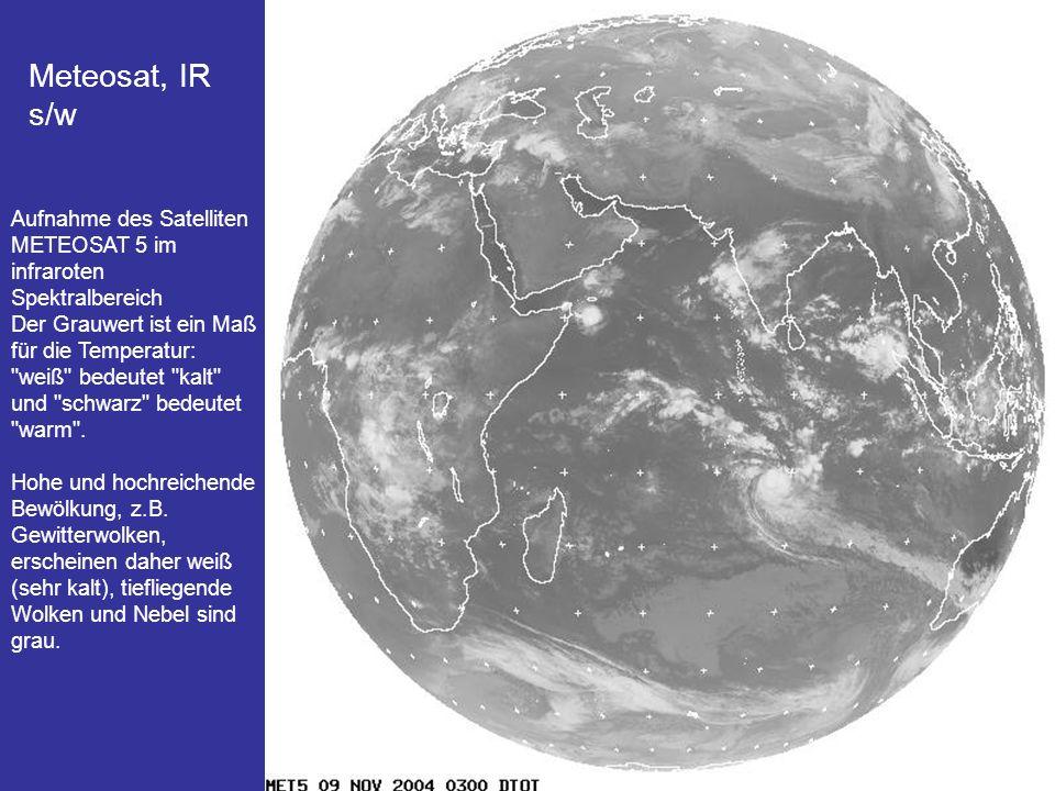 6 Meteosat, IR farb Aufnahme des Satelliten METEOSAT 7 im infraroten Spektralbereich Der Grauwert ist ein Maß für die Temperatur: weiß bedeutet kalt und schwarz bedeutet warm .
