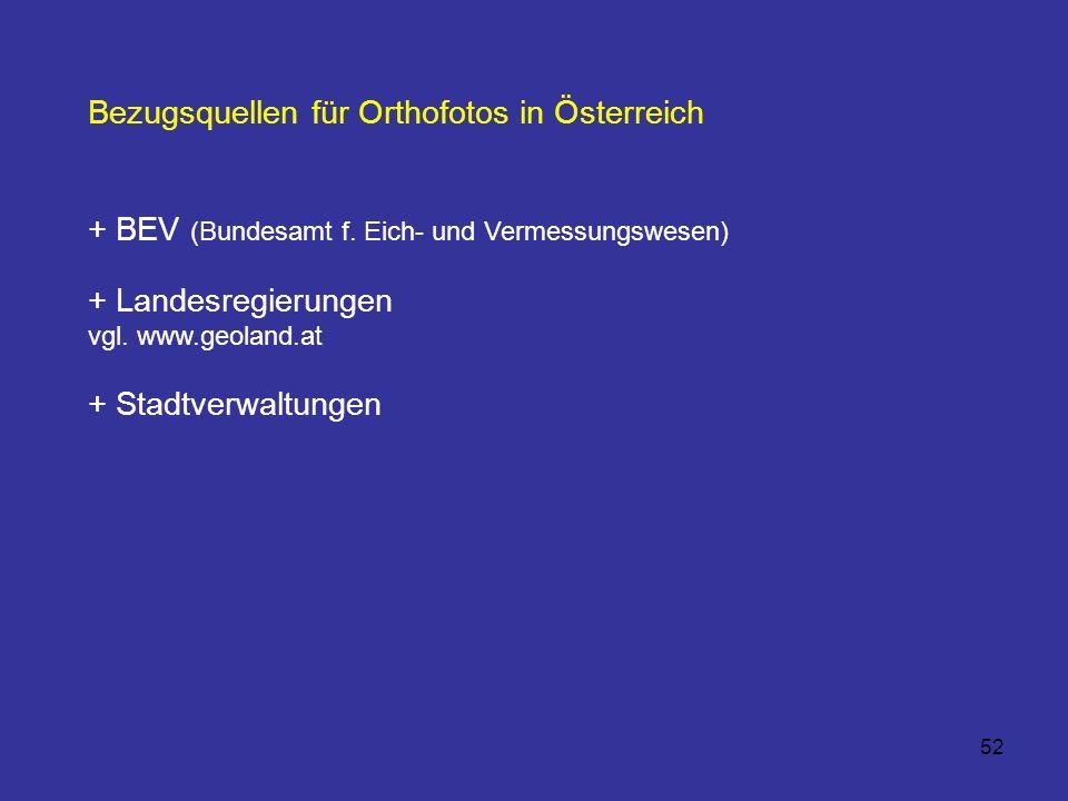 52 Bezugsquellen für Orthofotos in Österreich + BEV (Bundesamt f. Eich- und Vermessungswesen) + Landesregierungen vgl. www.geoland.at + Stadtverwaltun