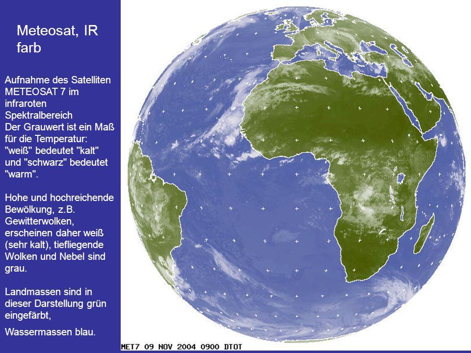 6 Meteosat, IR farb Aufnahme des Satelliten METEOSAT 7 im infraroten Spektralbereich Der Grauwert ist ein Maß für die Temperatur: