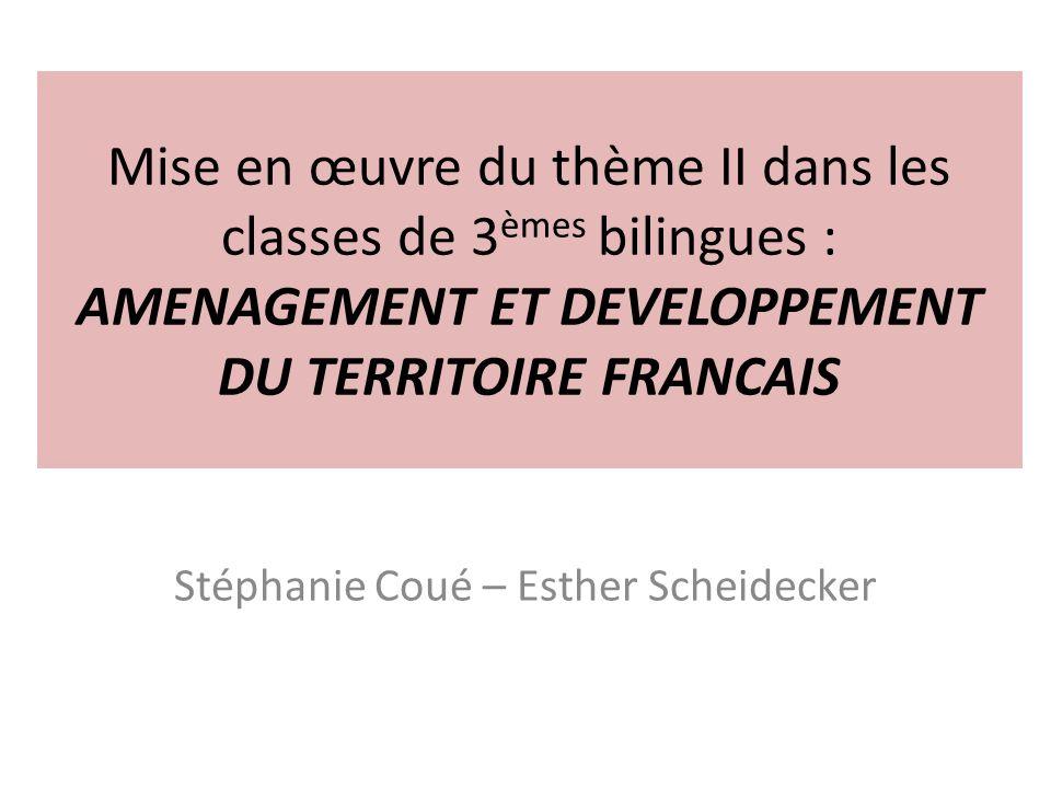 Mise en œuvre du thème II dans les classes de 3 èmes bilingues : AMENAGEMENT ET DEVELOPPEMENT DU TERRITOIRE FRANCAIS Stéphanie Coué – Esther Scheideck