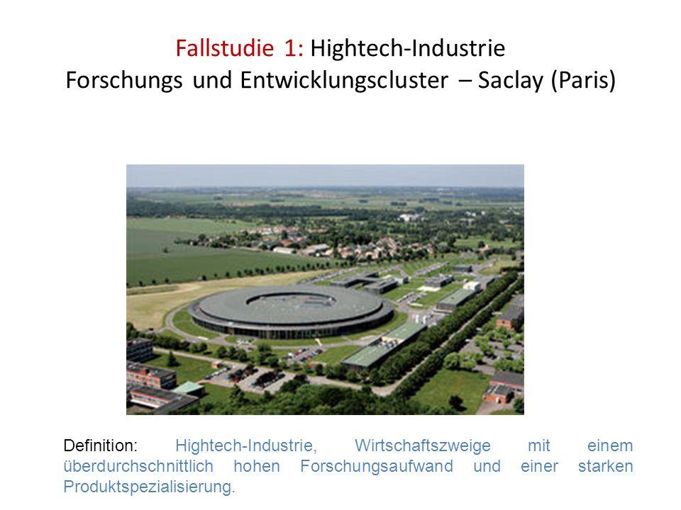 Fallstudie 1: Hightech-Industrie Forschungs und Entwicklungscluster – Saclay (Paris) Definition: Hightech-Industrie, Wirtschaftszweige mit einem überd