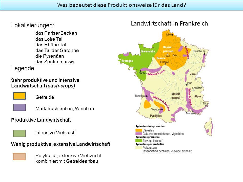 Was bedeutet diese Produktionsweise für das Land? Landwirtschaft in Frankreich Lokalisierungen: das Pariser Becken das Loire Tal das Rhône Tal das Tal